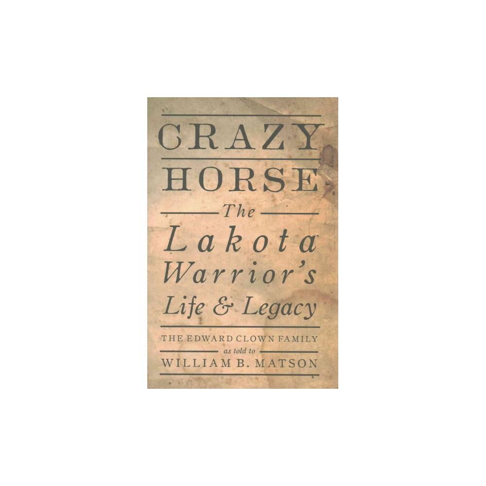 Crazy Horse : The Lakota Warrior's Life & Legacy: The Edward Clown Family (Hardcover) (William B.