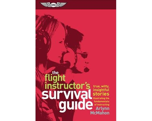 Flight Instructor's Survival Guide : True, Witty, Insightful Stories Illustrating the Fundamentals of - image 1 of 1