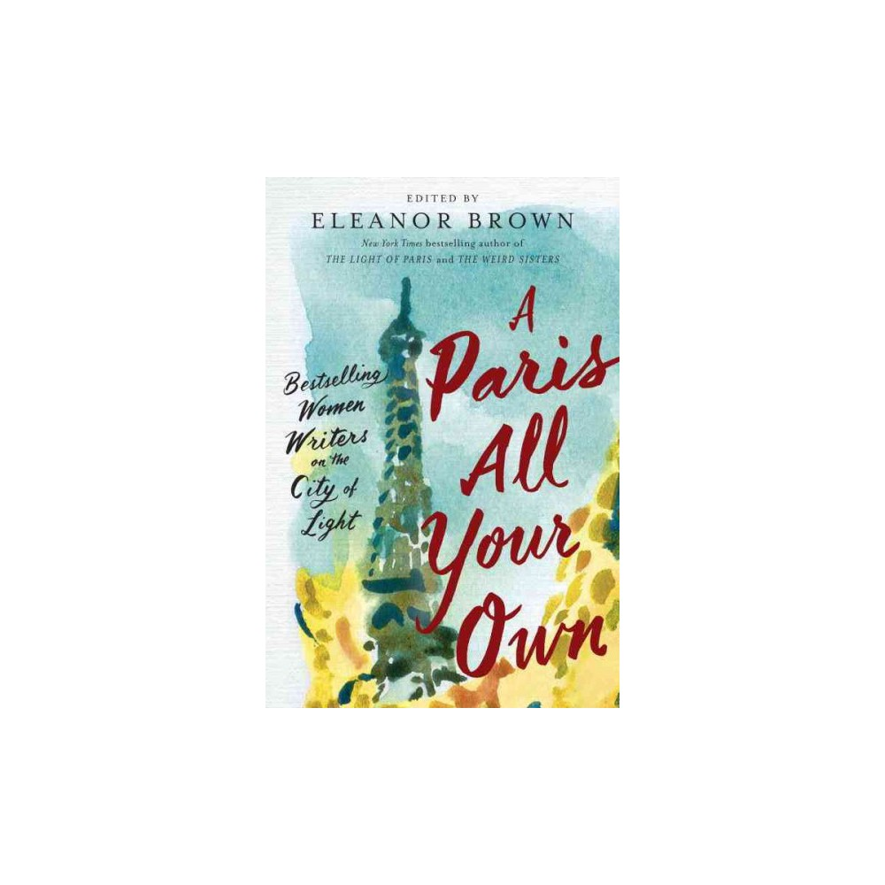 Paris All Your Own : Bestselling Women Writers on the City of Light - (Paperback)