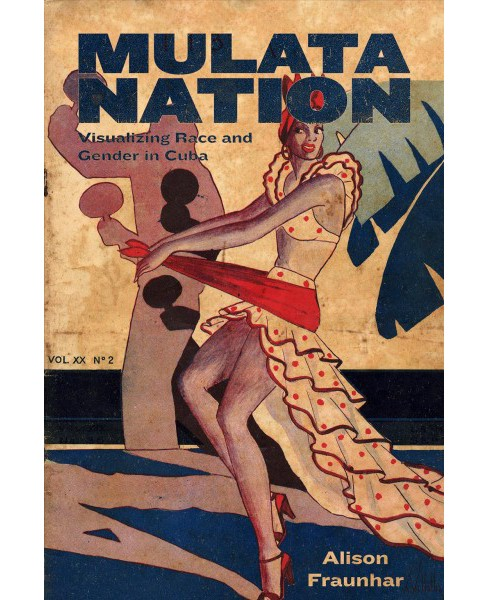 Mulata Nation : Visualizing Race and Gender in Cuba -  by Alison Fraunhar (Hardcover) - image 1 of 1