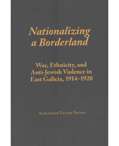Nationalizing a Borderland : War, Ethnicity, and Anti-Jewish Violence in East Galicia, 1914-1920 - image 1 of 1