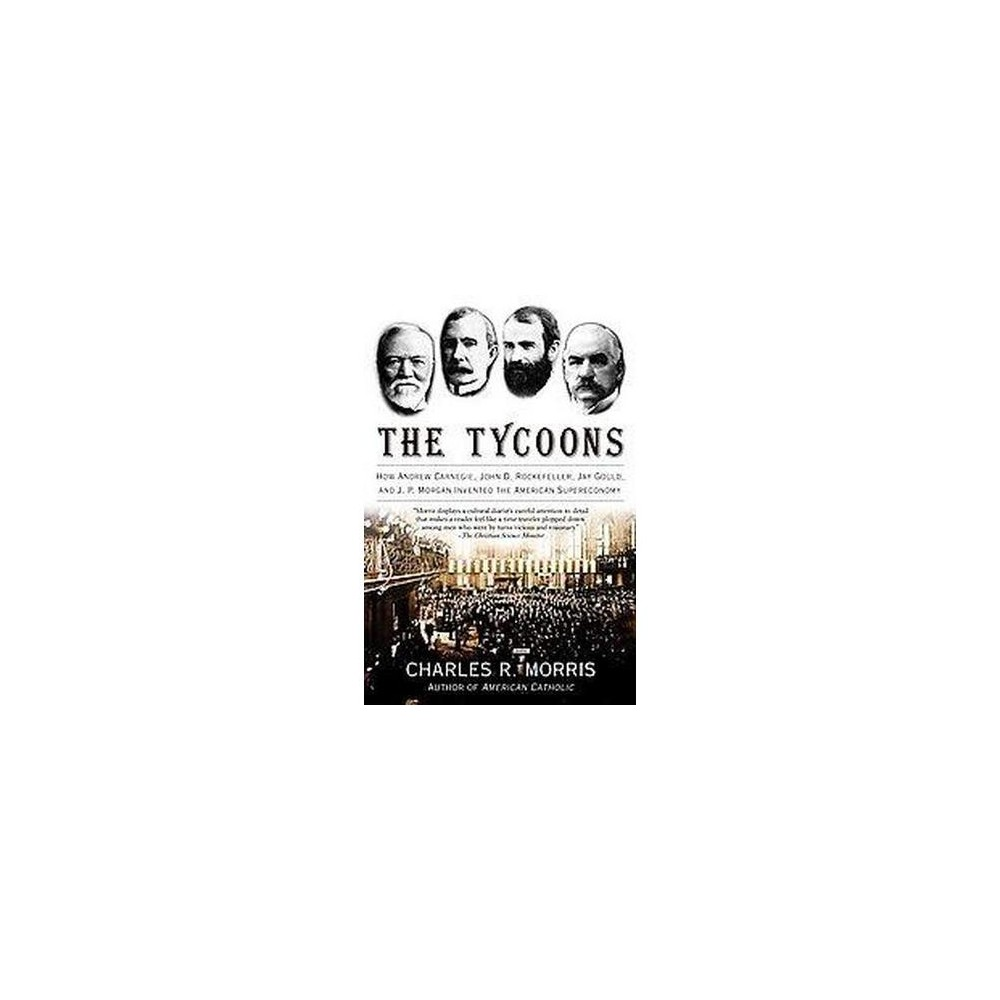 Tycoons : How Andrew Carnegie, John D. Rockefeller, Jay Gould, And J. P. Morgan Invented the American