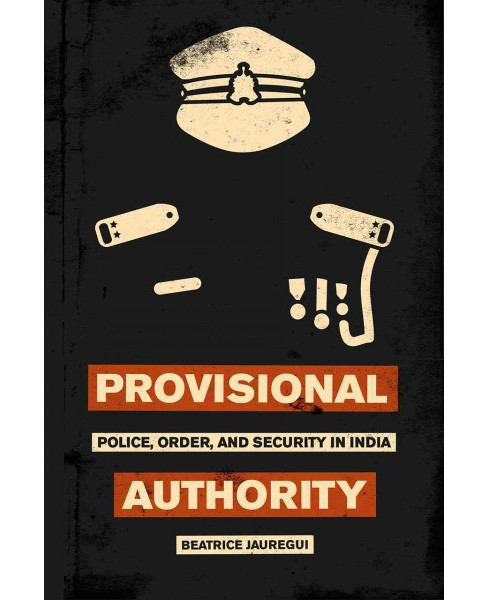 Provisional Authority : Police, Order, and Security in India (Paperback) (Beatrice Jauregui) - image 1 of 1