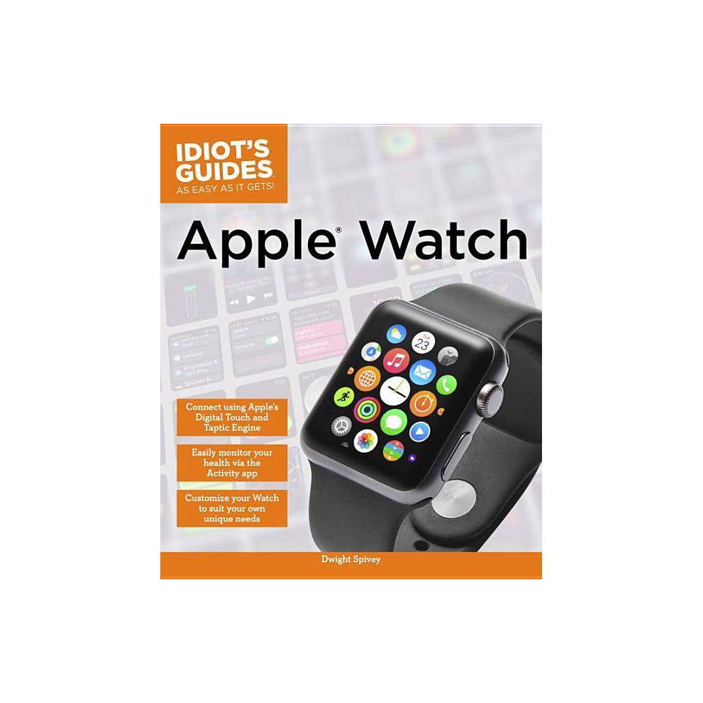 Apple Watch - (Idiot's Guides)by Dwight Spivey (Paperback) Combining in-depth information and easy-to-understand full-color instructions, Idiot's Guides(R) Apple Watch will be just as integral to an Apple Watch user's experience as the iPhone, which must be utilized in conjunction with Apple Watch. This book features practical, expert explanations for all aspects of the Watch, directions on how to incorporate the Watch into your daily life, and other tips and information, as well as thorough explanations of the built-in apps. Idiot's Guides(R) Apple Watch covers: - The brand-new Watch OS user interface. - How to: connect your iPhone to your Apple Watch and Apple TV. - Customize your Watch to suit your needs. - Monitor your calendar and schedule. - Access iTunes from your wrist via Bluetooth. - Incorporate your Watch into your health and fitness regimen. - Use Siri to help you with tasks, messaging, and more. - Work with third-party apps to enhance your experience and much more!