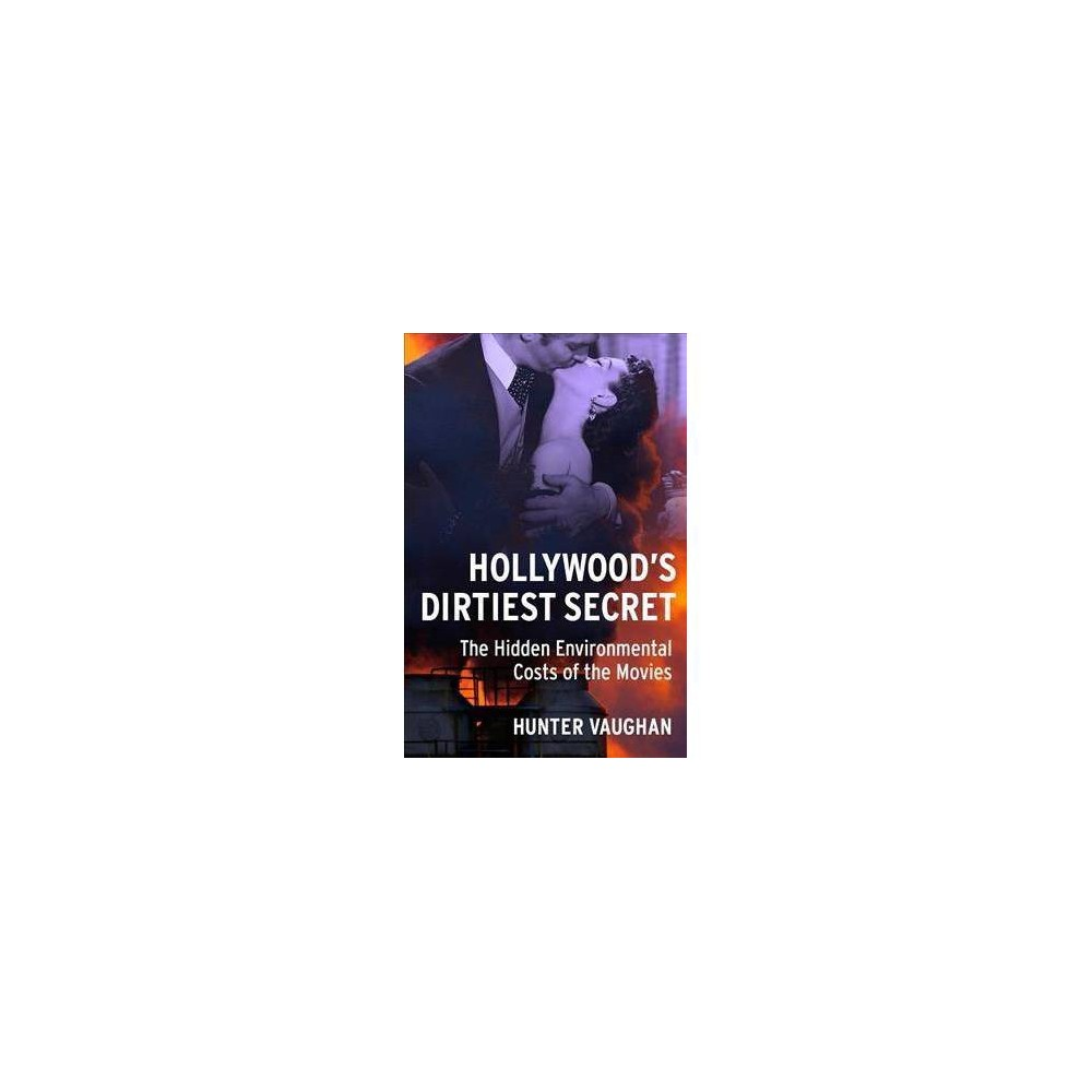 Hollywood's Dirtiest Secret : The Hidden Environmental Costs of the Movies - (Hardcover)
