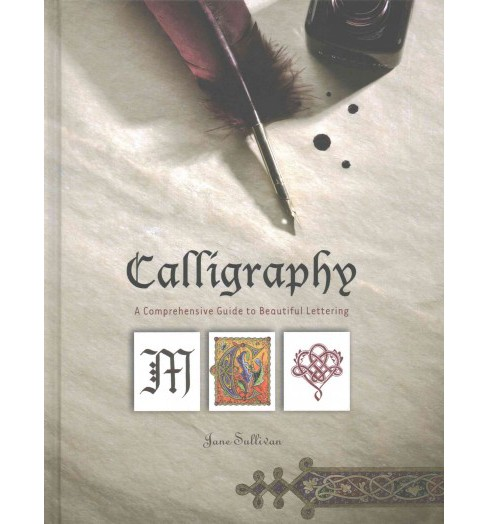 Calligraphy : A Comprehensive Guide to Beautiful Lettering (Hardcover) (Jane Sullivan) - image 1 of 1