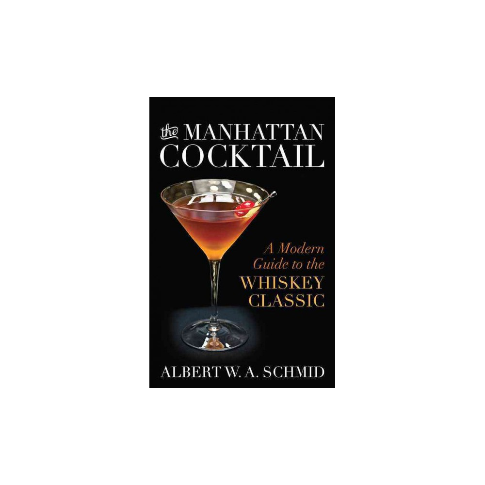 Manhattan Cocktail : A Modern Guide to the Whiskey Classic (Hardcover) (Albert W. A. Schmid)