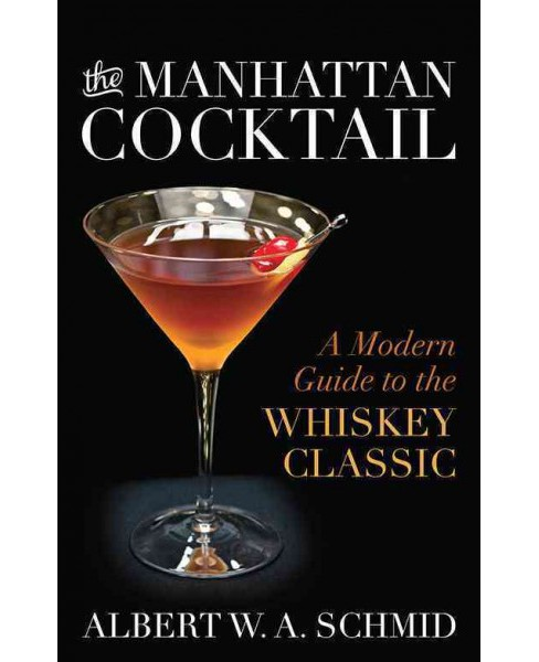 Manhattan Cocktail : A Modern Guide to the Whiskey Classic (Hardcover) (Albert W. A. Schmid) - image 1 of 1
