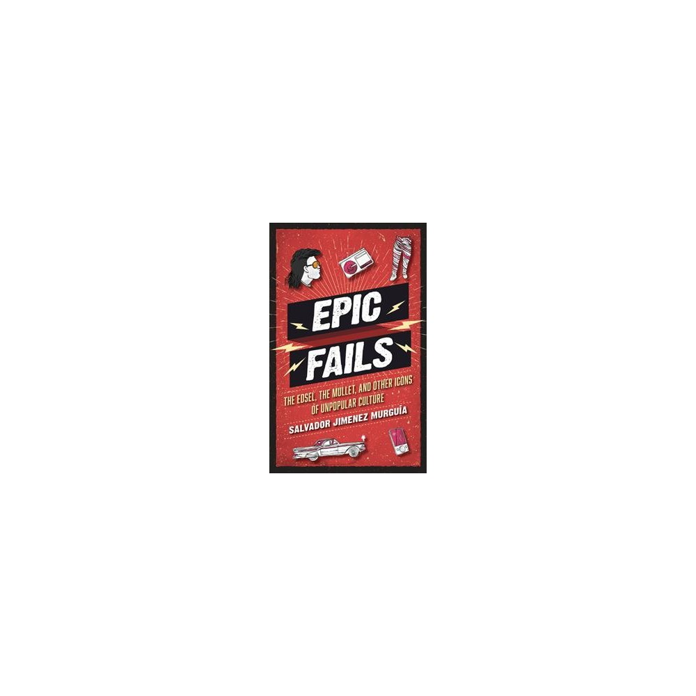 Epic Fails : The Edsel, the Mullet, and Other Icons of Unpopular Culture - (Hardcover)
