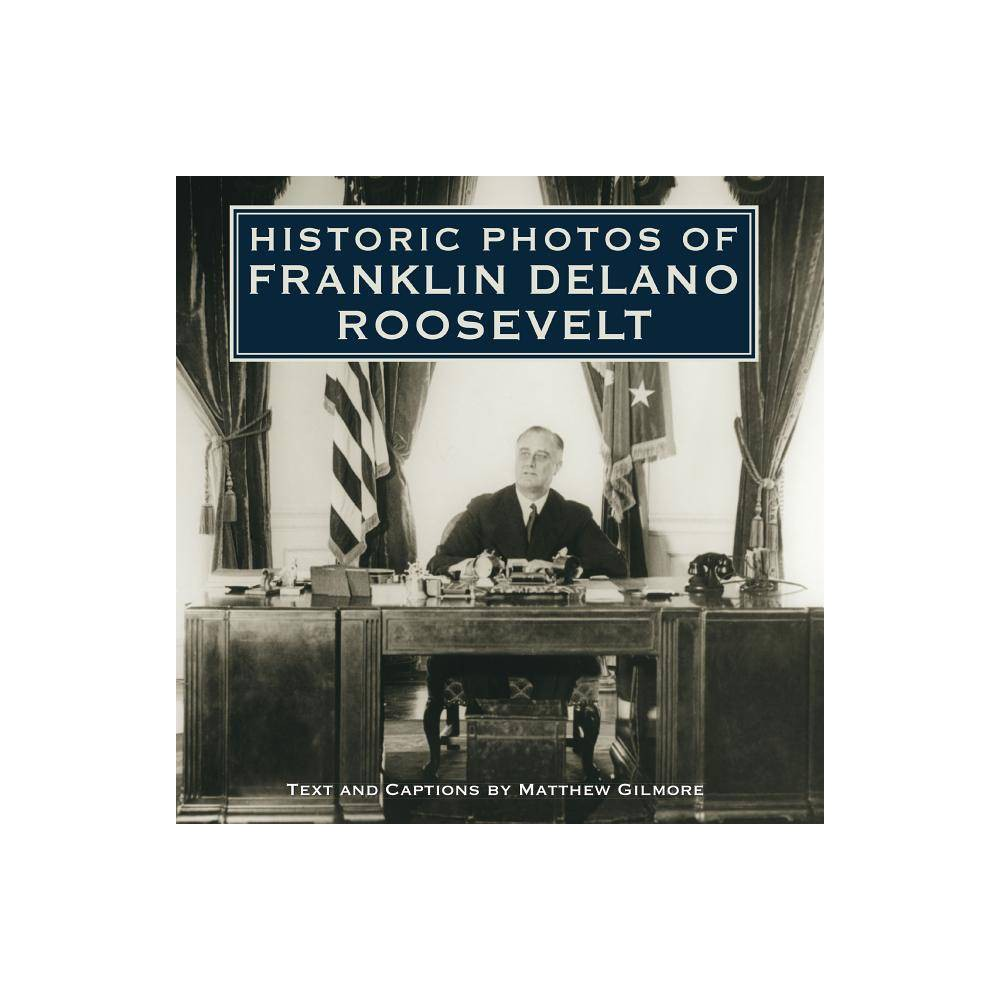Best Online Historic Photos Of Franklin Delano Roosevelt By Matthew Gilmore Hardcover