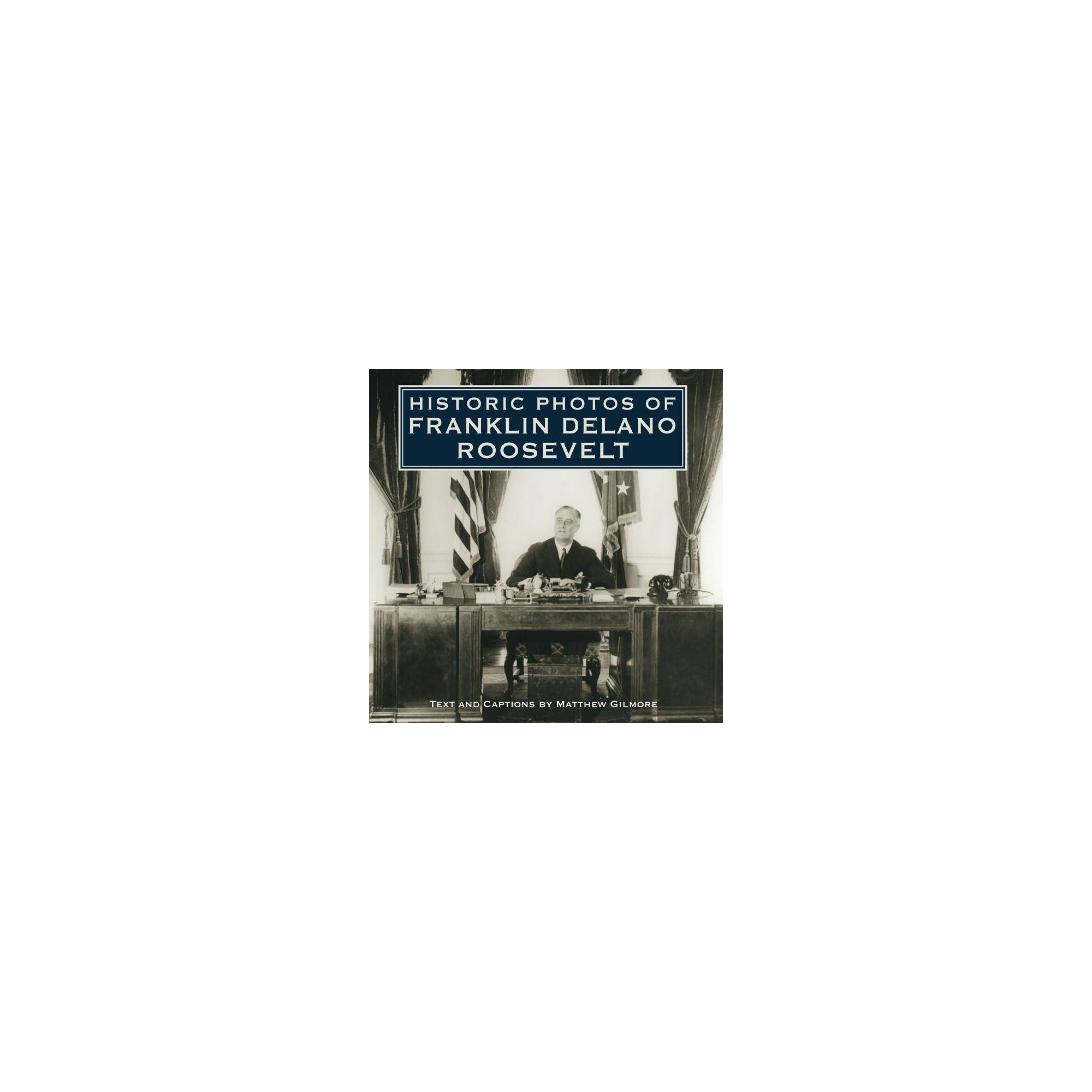 Historic Photos of Franklin Delano Roosevelt - by Matthew Gilmore (Hardcover)