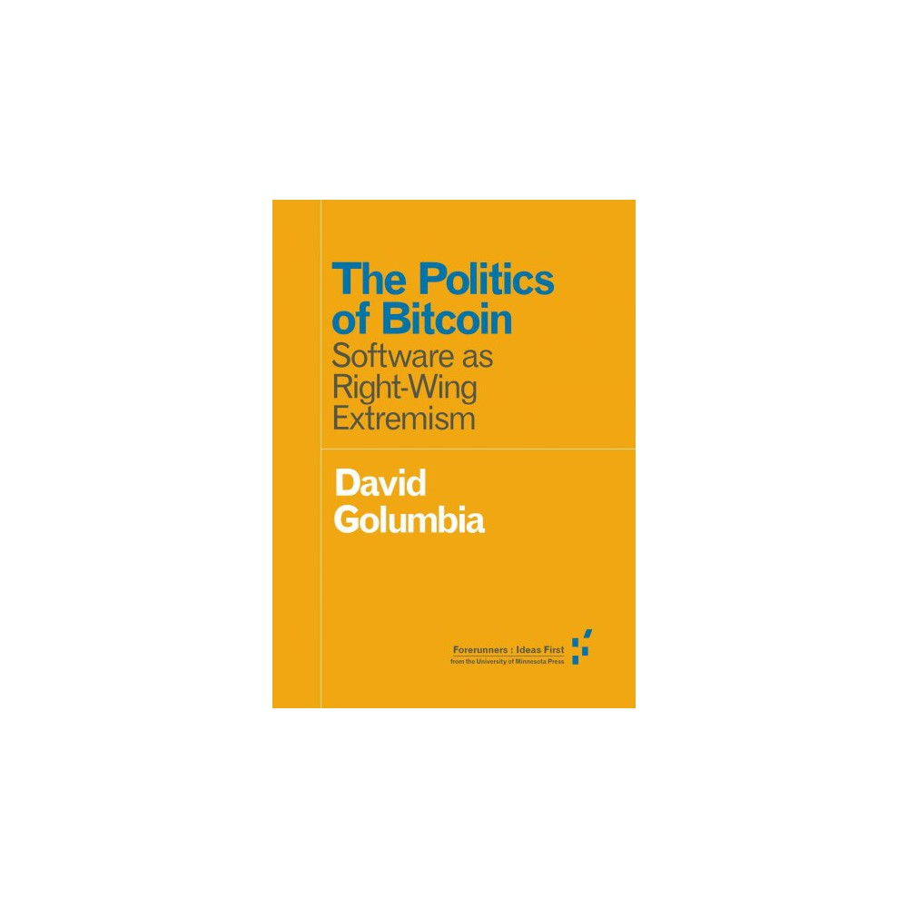 Politics of Bitcoin : Software as Right-Wing Extremism (Paperback) (David Golumbia)