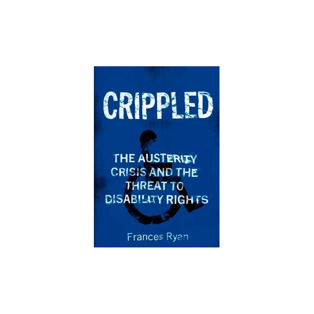 Crippled : Austerity and the Demonization of Disabled People - by Frances Ryan (Paperback)