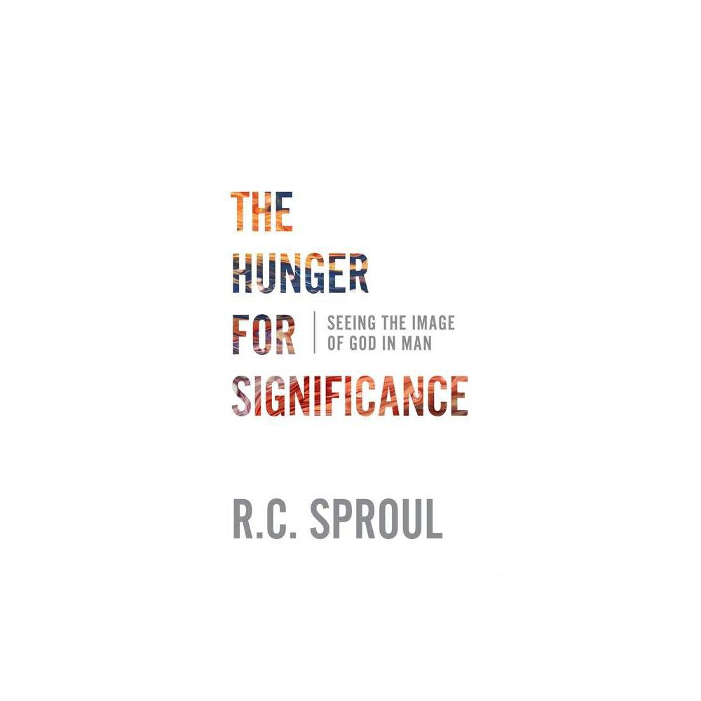 The Hunger For Significance Seeing The Image Of God In Man By R C Sproul Paperback