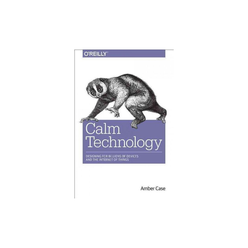 Calm Technology : Principles and Patterns for Non-Intrusive Design (Paperback) (Amber Case)