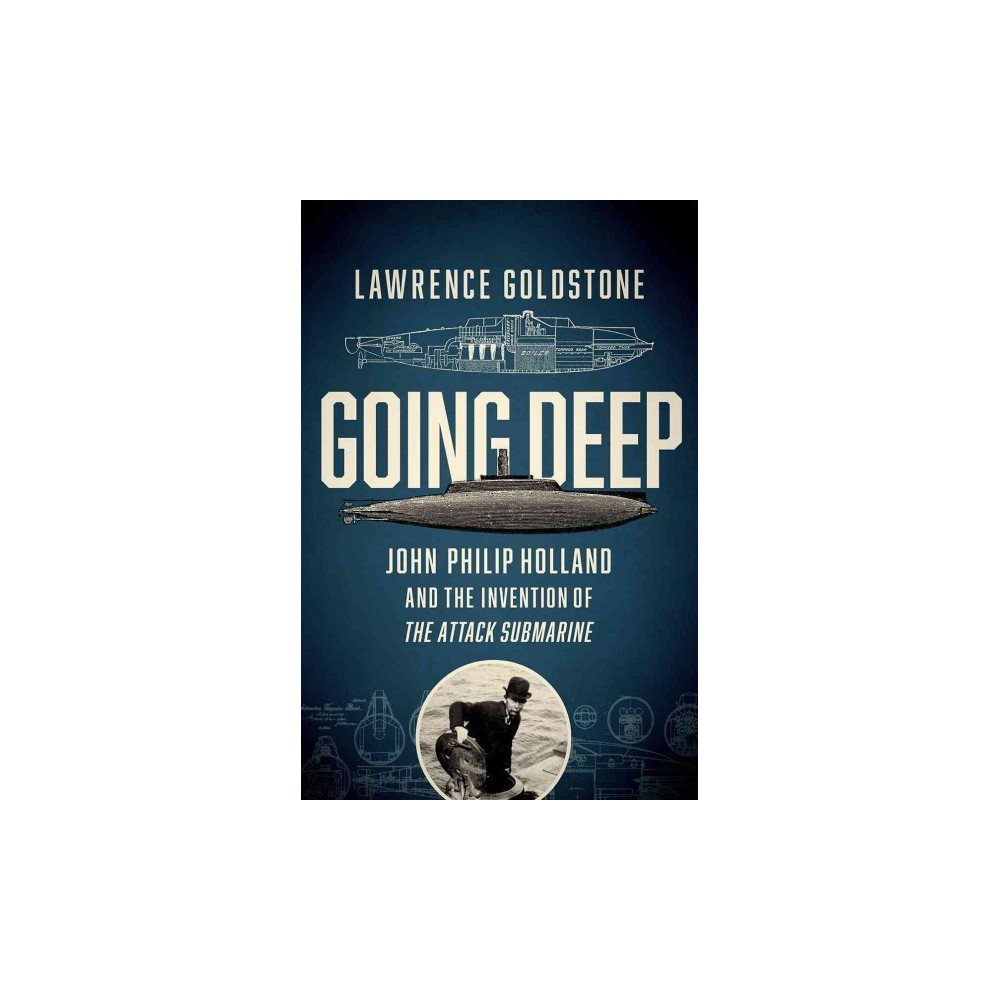 Going Deep : John Philip Holland and the Invention of the Attack Submarine - (Hardcover)