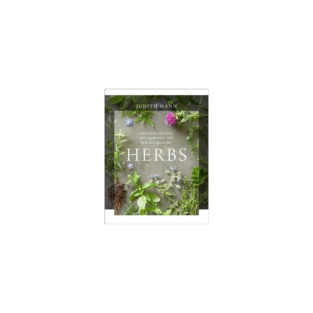 Herbs : Delicious Recipes and Growing Tips to Transform Your Food - by Judith Hann (Hardcover)