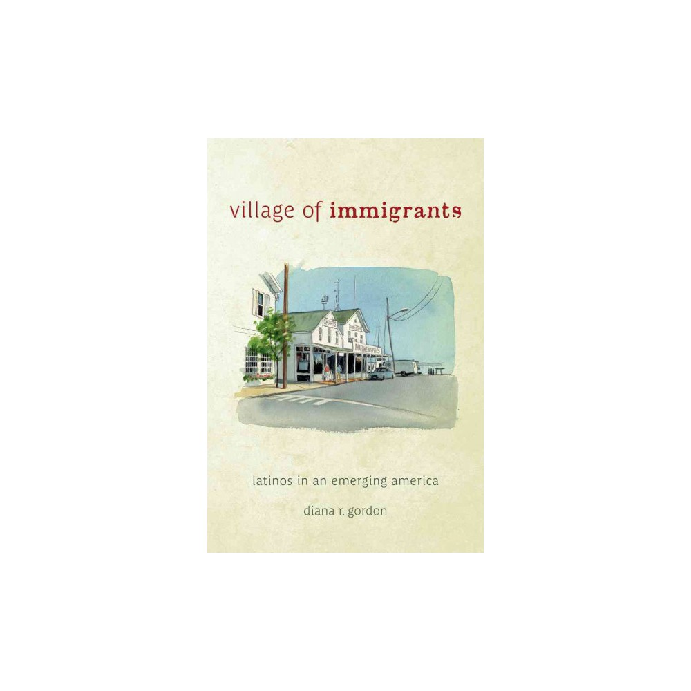 Village of Immigrants : Latinos in an Emerging America (Hardcover) (Diana R. Gordon)