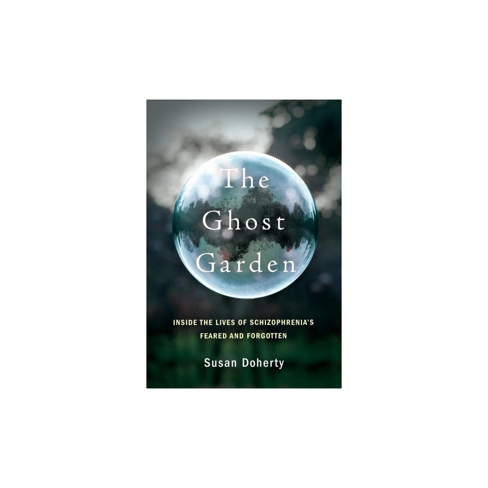 Ghost Garden : Inside the Lives of Schizophrenia's Feared and Forgotten - by Susan Doherty (Hardcover)