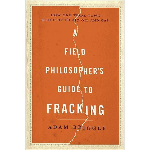 A Field Philosopher's Guide to Fracking - by  Adam Briggle (Hardcover) - image 1 of 1
