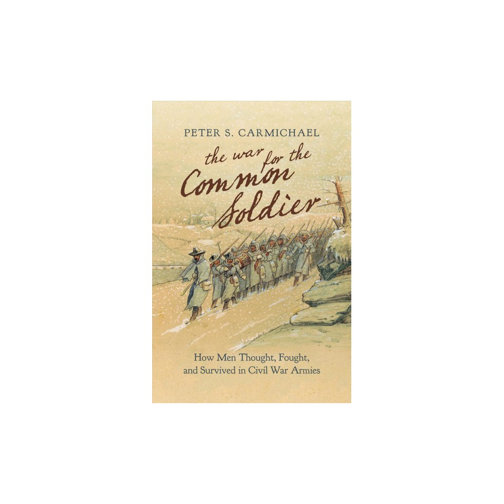 War for the Common Soldier : How Men Thought, Fought, and Survived in Civil War Armies - (Hardcover)