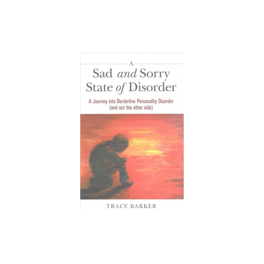 Sad and Sorry State of Disorder : A Journey into Borderline Personality Disorder (and Out the Other