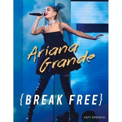 Ariana Grande : Break Free -  by Katy Sprinkel (Paperback)