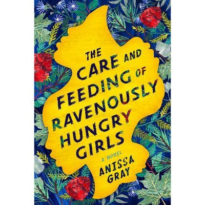 The Care and Feeding of Ravenously Hungry Girls - by  Anissa Gray (Hardcover)