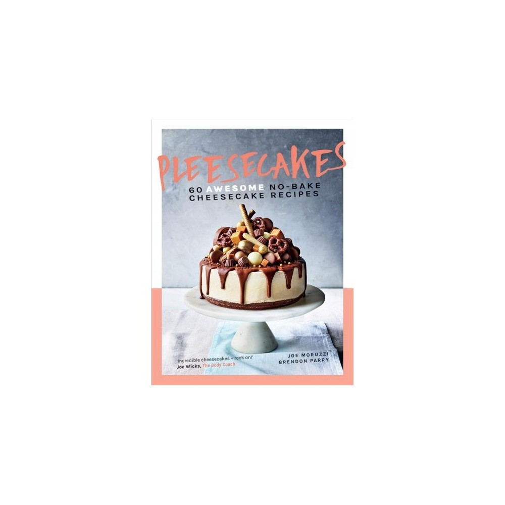 Pleesecakes : 60 Awesome No-Bake Cheesecake Recipes - by Joe Moruzzi & Brendon Parry (Hardcover)