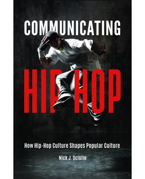 Communicating Hip-Hop : How Hip-Hop Culture Shapes Popular Culture -  by Nick Sciullo (Hardcover) - image 1 of 1
