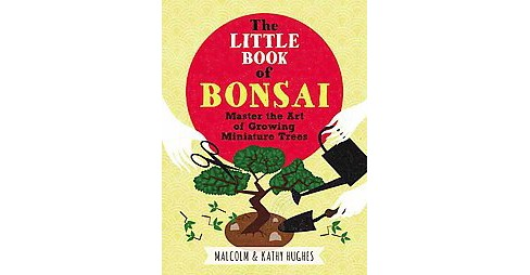 Little Book of Bonsai : Master the Art of Growing Miniature Trees (Hardcover) (Malcolm Hughes & Kath - image 1 of 1