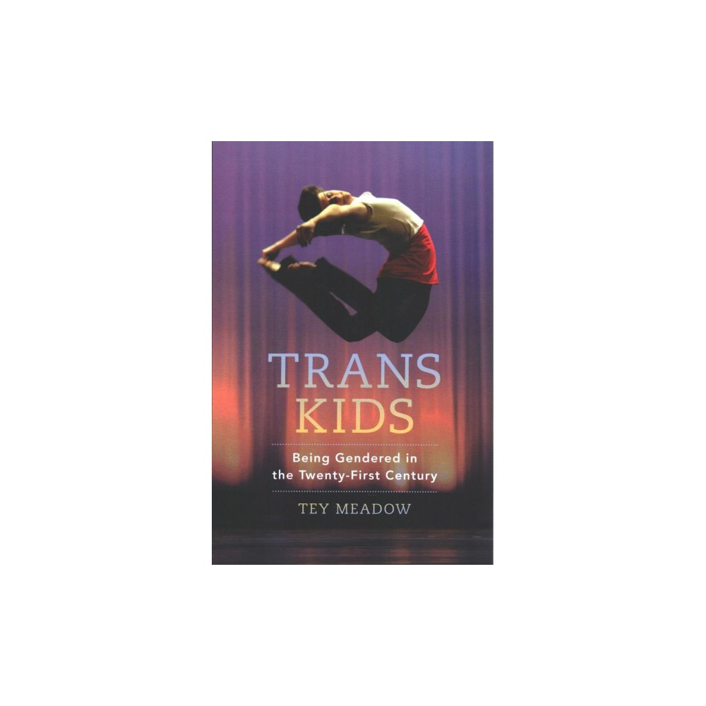 Trans Kids : Being Gendered in the Twenty-First Century - by Tey Meadow (Paperback)
