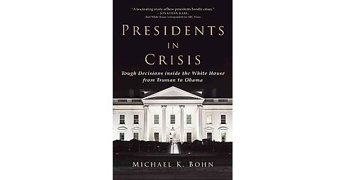 Presidents in Crisis : Tough Decisions inside the White House from Truman to Obama (Reprint) (Paperback) - image 1 of 1