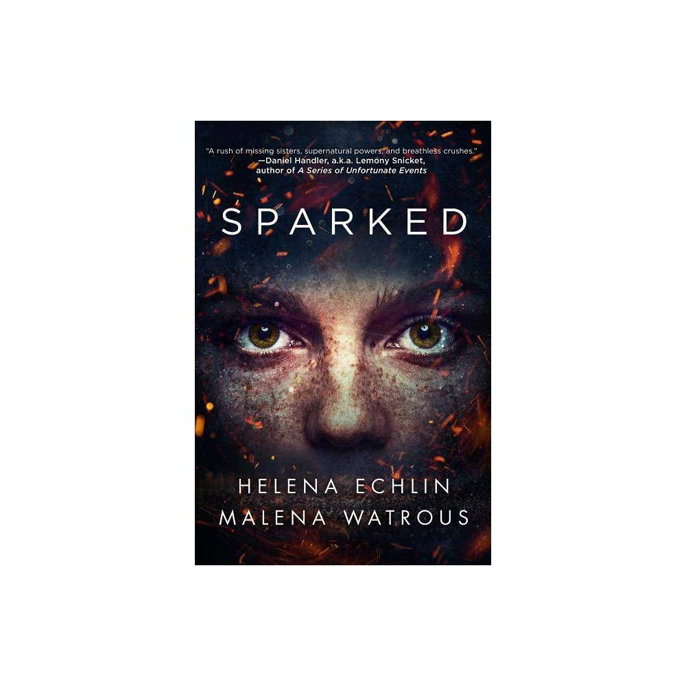 Sparked - by Helena Echlin & Malena Watrous (Paperback)  A rush of missing sisters, supernatural powers, breathless crushes, ancient prophecies, and deadly secrets revealed at glamorous parties... spooky and fun!  --Daniel Handler aka Lemony Snicket, author of A Series of Unfortunate Events  Suspenseful, atmospheric, and romantic--Sparked transported me.  --Lauren Kate, author of the New York Times-bestselling Fallen series  Supernatural teens in literature are old hat, but Echlin and Watrous inject their novel with zeal and ingenuity. Characters, for one, are expertly drawn. The narrative playfully reveals supertalents one at a time while the greatest mystery is who the demon-esque Druj will inhabit... A fresh, enthusiastic, and wholly satisfying take on a familiar subgenre.  --Kirkus Reviews  Sparked is a masterful m?lange of action, the supernatural, and teen romance. Every character is unique and every twist is unexpected. The story, told with wit and candor, just kept accelerating until its rip-roaring ending. I tore through this book.  --Katie Crouch, author of New York Times bestseller Girls in Trucks and The Magnolia League series  Sparked is that rare thing--a gripping mystery with psychological depth. It's a hauntingly accurate portrayal of the complex relationships between sisters and the lengths that the younger will go to save her older sister. I was riveted from the beginning and hooked to the satisfying end.  --Erica Lorraine Scheidt, author of Uses for Boys  Sparked proves its worth from page one. It's a supernatural thriller that reads with an easy, almost effortless, flow. Really, really impressive.  --Mike Rich, author of Skavenger's Hunt, screenwriter of The Rookie, Radio, and Finding Forrester