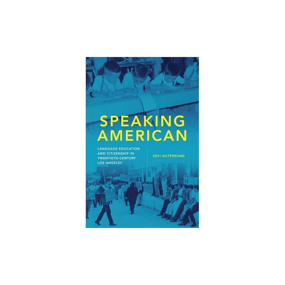 Speaking American : Language Education and Citizenship in Twentieth-Century Los Angeles - (Hardcover)