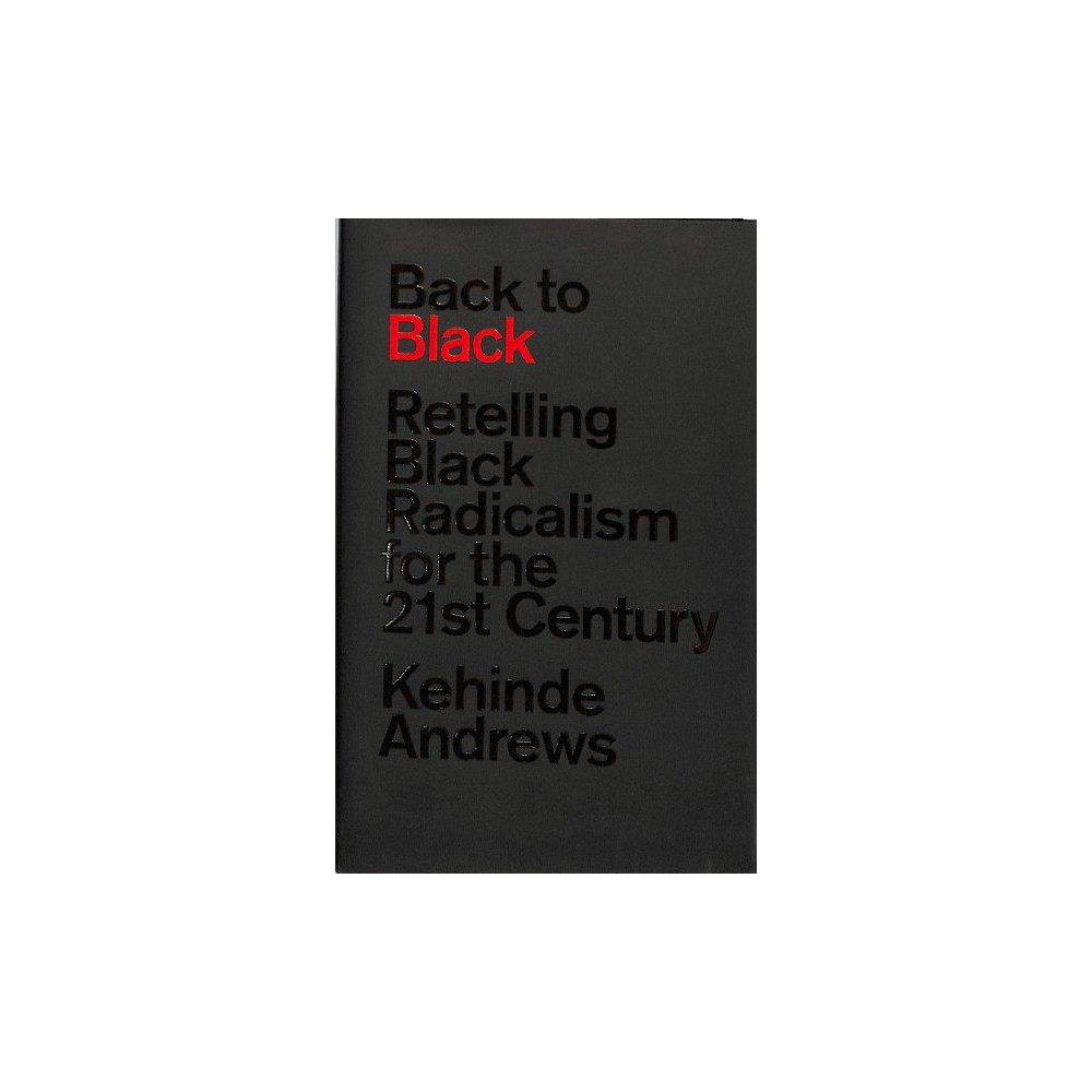 Back to Black : Retelling Black Radicalism for the 21st Century - by Kehinde Andrews (Hardcover)