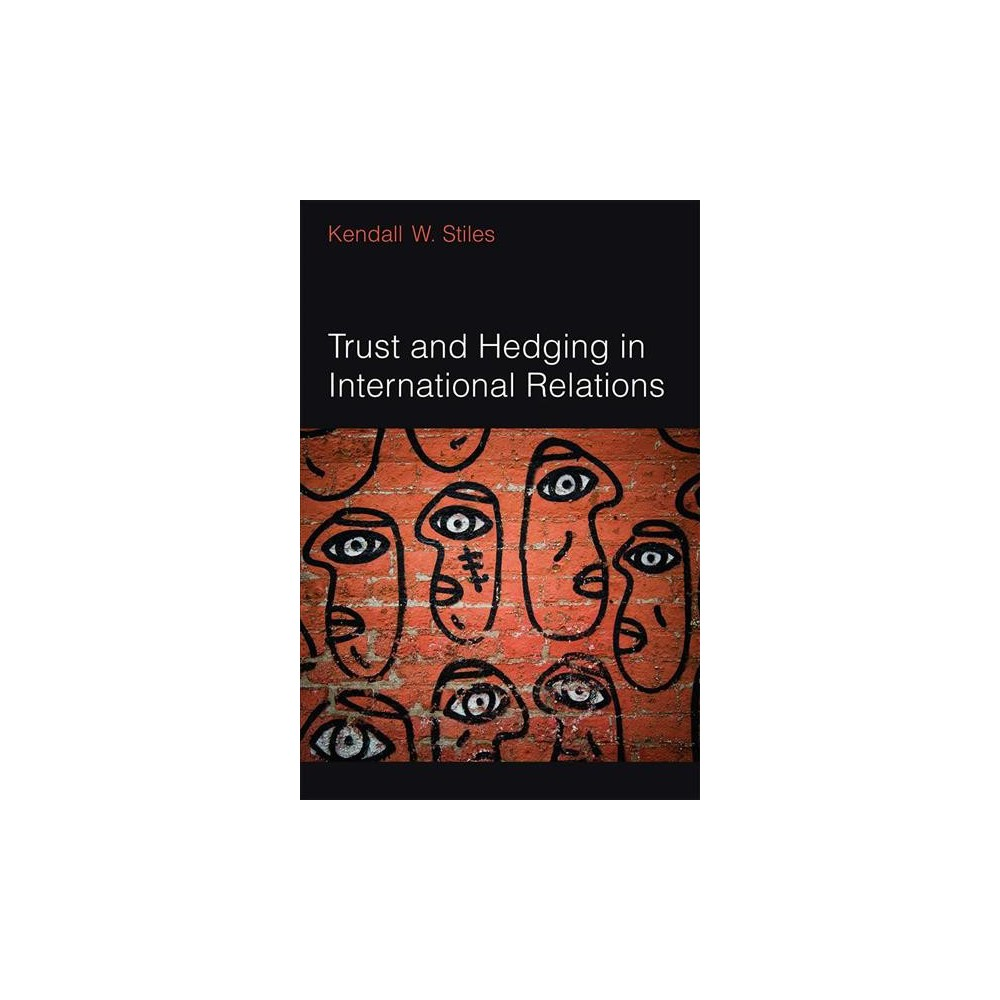 Trust and Hedging in International Relations - by Kendall W. Stiles (Hardcover)
