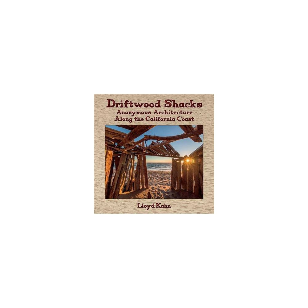 Driftwood Shacks : Anonymous Architecture Along the California Coast - by Lloyd Kahn (Hardcover)