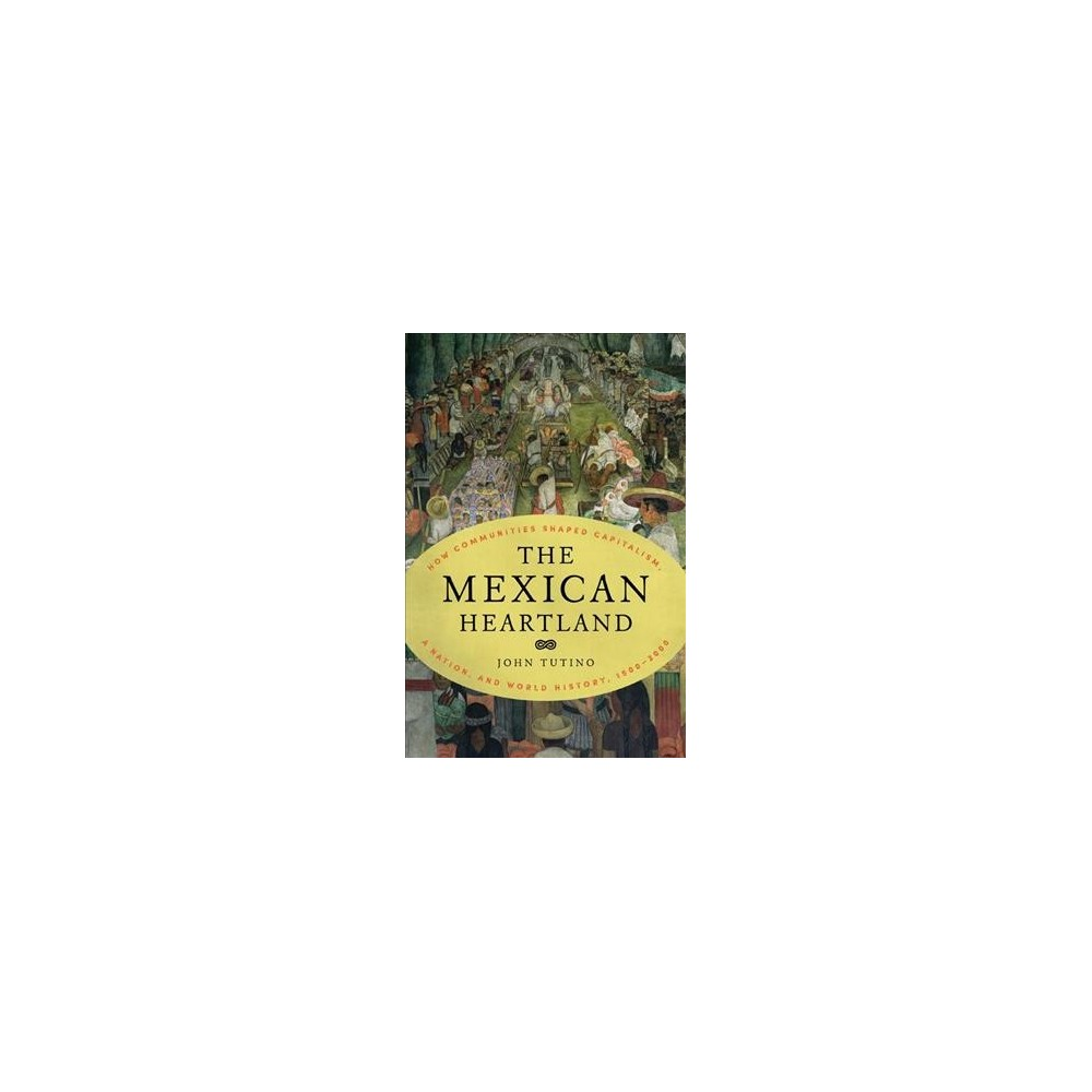 Mexican Heartland : How Communities Shaped Capitalism, a Nation, and World History 1500-2000