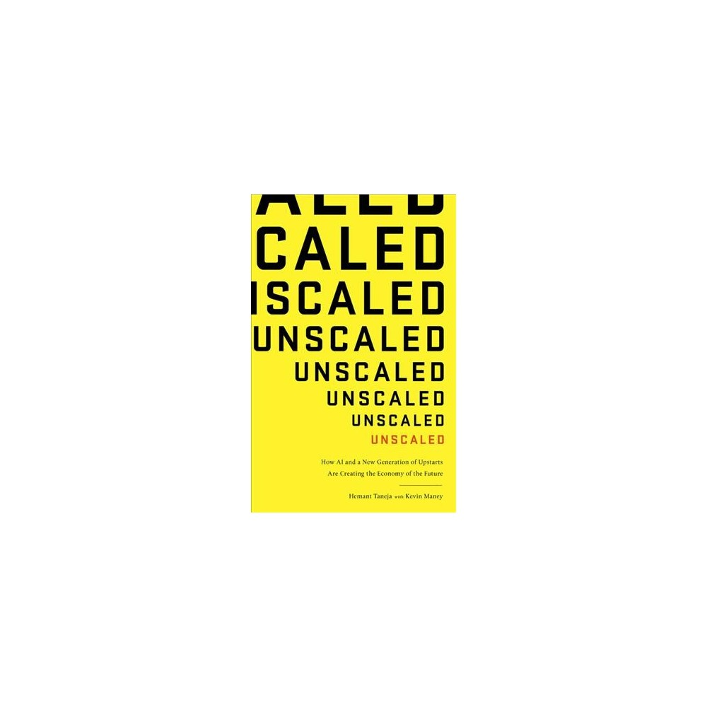 Unscaled : How Ai and a New Generation of Upstarts Are Creating the Economy of the Future - (Hardcover)