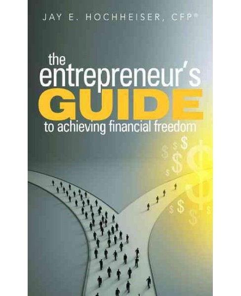 Entrepreneur's Guide to achieving financial freedom (Paperback) (Jay E. Hochheiser) - image 1 of 1