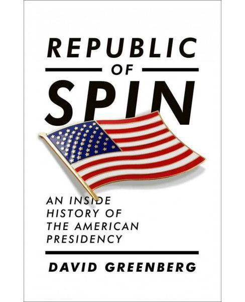 Republic of Spin : An Inside History of the American Presidency (Hardcover) (David Greenberg) - image 1 of 1