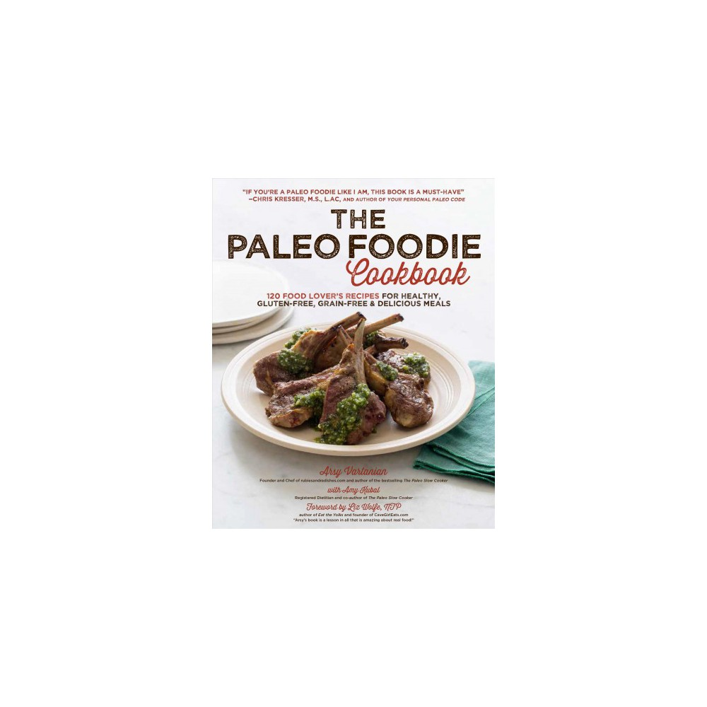 Paleo Foodie Cookbook : 120 Food Lover's Recipes for Healthy, Gluten-free, Grain-free & Delicious Meals