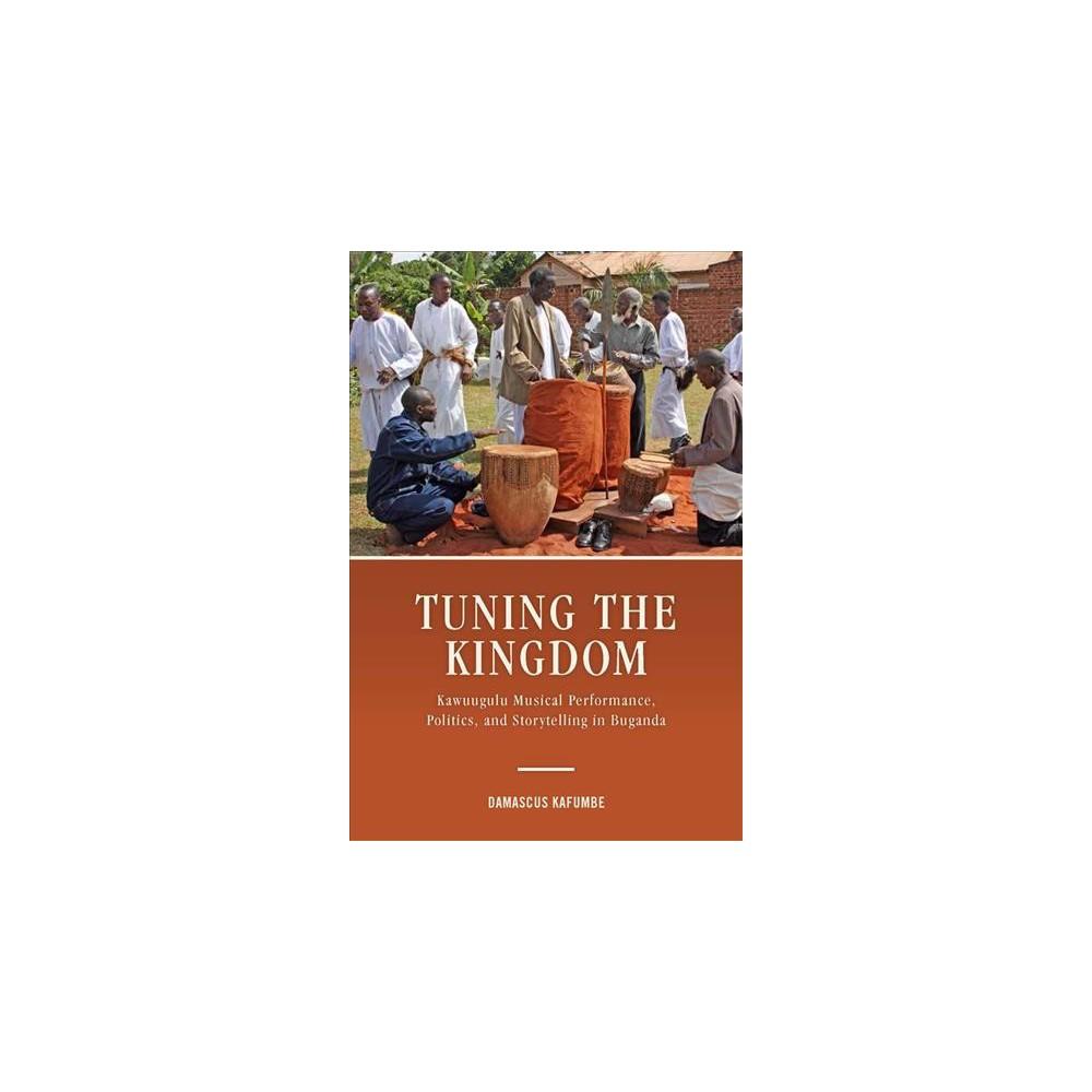 Tuning the Kingdom : Kawuugulu Musical Performance, Politics, and Storytelling in Buganda - (Hardcover)
