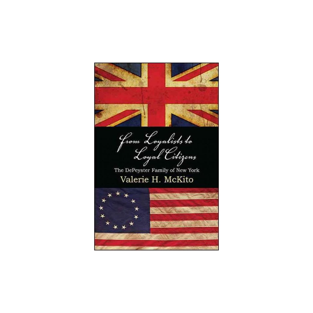 From Loyalists to Loyal Citizens : The Depeyster Family of New York (Paperback) (Valerie H. Mckito)