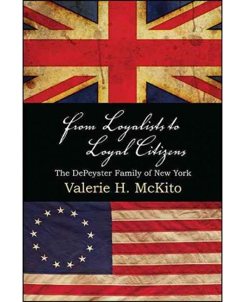 From Loyalists to Loyal Citizens : The Depeyster Family of New York (Paperback) (Valerie H. Mckito) - image 1 of 1