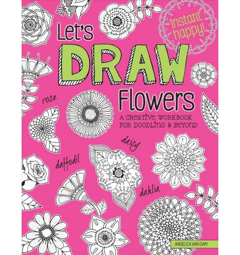 Let's Draw Flowers : A Creative Workbook for Doodling & Beyond (Paperback) (Angelea Van Dam) - image 1 of 1
