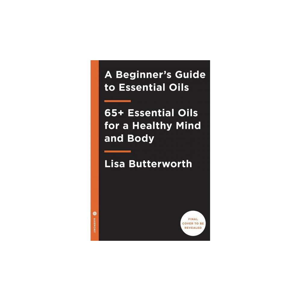 Beginner's Guide to Essential Oils : 65+ Essential Oils for a Healthy Mind and Body - (Paperback)