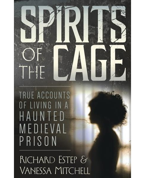 Spirits of the Cage : True Accounts of Living in a Haunted Medieval Prison (Paperback) (Richard Estep & - image 1 of 1