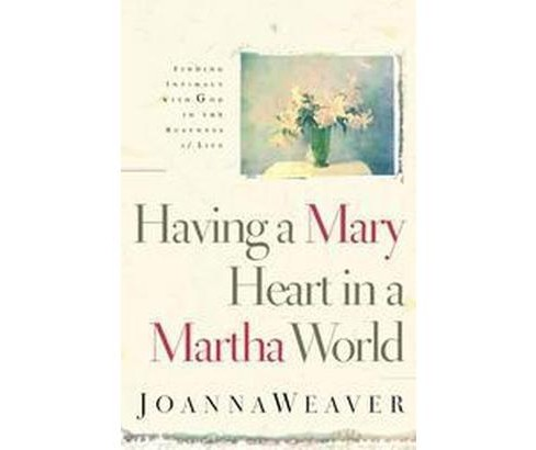 Having a Mary Heart in a Martha World : Finding Intimacy With God in the Busyness of Life (Paperback) - image 1 of 1